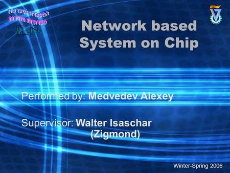 Network based System on Chip Performed by: Medvedev Alexey Supervisor: Walter Isaschar (Zigmond) Winter-Spring 2006.