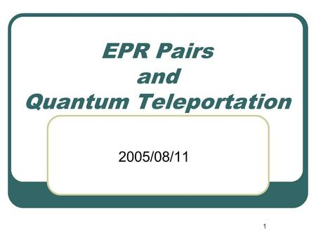 1 EPR Pairs and Quantum Teleportation 2005/08/11.