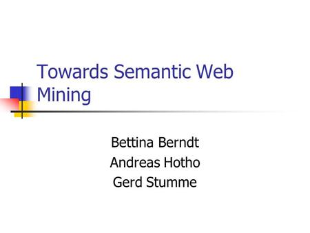 Towards Semantic Web Mining Bettina Berndt Andreas Hotho Gerd Stumme.