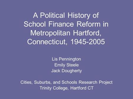 A Political History of School Finance Reform in Metropolitan Hartford, Connecticut, 1945-2005 Lis Pennington Emily Steele Jack Dougherty Cities, Suburbs,