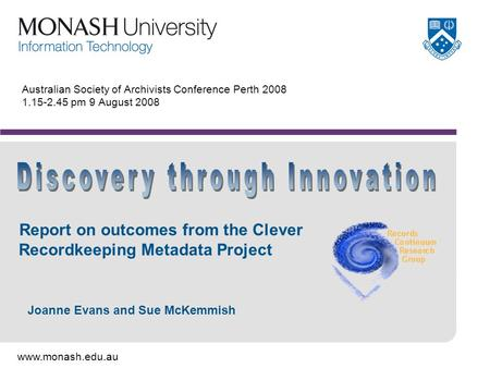 Www.monash.edu.au Australian Society of Archivists Conference Perth 2008 1.15-2.45 pm 9 August 2008 Report on outcomes from the Clever Recordkeeping Metadata.