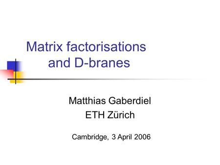 Matrix factorisations and D-branes Matthias Gaberdiel ETH Zürich Cambridge, 3 April 2006.
