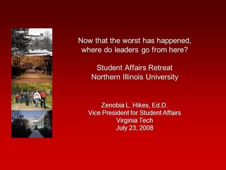 Now that the worst has happened, where do leaders go from here? Student Affairs Retreat Northern Illinois University Zenobia L. Hikes, Ed.D. Vice President.