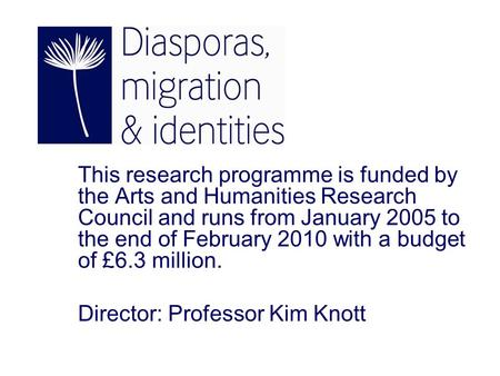 This research programme is funded by the Arts and Humanities Research Council and runs from January 2005 to the end of February 2010 with a budget of £6.3.