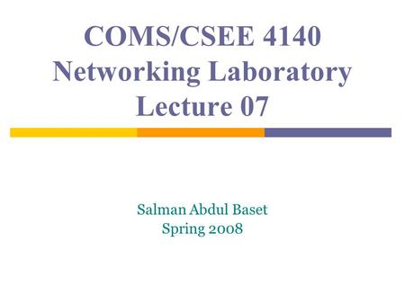 COMS/CSEE 4140 Networking Laboratory Lecture 07 Salman Abdul Baset Spring 2008.