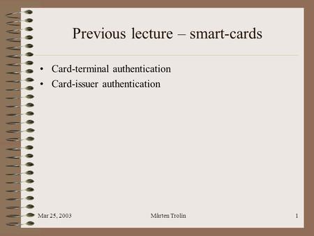 Mar 25, 2003Mårten Trolin1 Previous lecture – smart-cards Card-terminal authentication Card-issuer authentication.