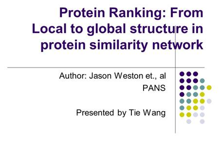 Author: Jason Weston et., al PANS Presented by Tie Wang Protein Ranking: From Local to global structure in protein similarity network.