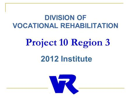 DIVISION OF VOCATIONAL REHABILITATION Project 10 Region 3 2012 Institute.