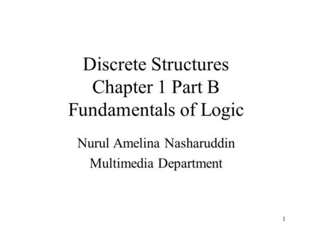 Discrete Structures Chapter 1 Part B Fundamentals of Logic Nurul Amelina Nasharuddin Multimedia Department 1.