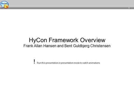 1 HyCon Framework Overview Frank Allan Hansen and Bent Guldbjerg Christensen ! Run this presentation in presentation mode to watch animations.