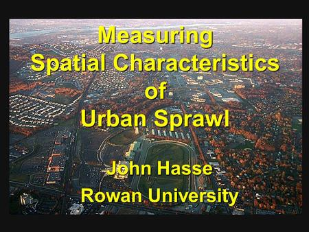 Measuring Spatial Characteristics of Urban Sprawl John Hasse Rowan University.