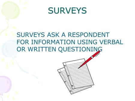 SURVEYS SURVEYS ASK A RESPONDENT FOR INFORMATION USING VERBAL OR WRITTEN QUESTIONING.
