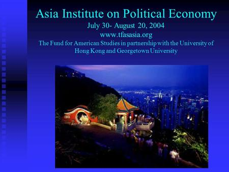 Asia Institute on Political Economy July 30- August 20, 2004 www.tfasasia.org The Fund for American Studies in partnership with the University of Hong.