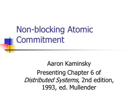Non-blocking Atomic Commitment Aaron Kaminsky Presenting Chapter 6 of Distributed Systems, 2nd edition, 1993, ed. Mullender.