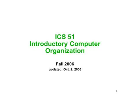 1 ICS 51 Introductory Computer Organization Fall 2006 updated: Oct. 2, 2006.