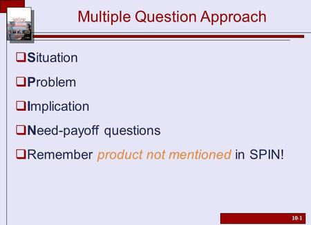 10-1 Multiple Question Approach  Situation  Problem  Implication  Need-payoff questions  Remember product not mentioned in SPIN!