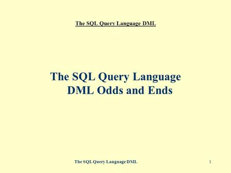 The SQL Query Language DML1 The SQL Query Language DML Odds and Ends.