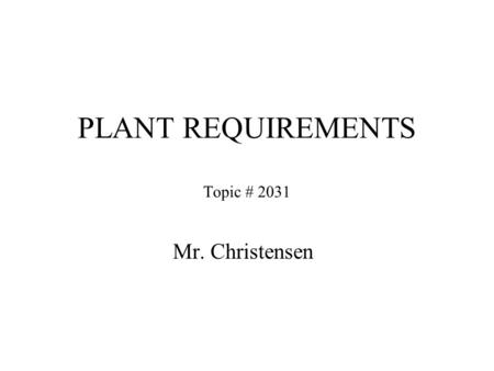 PLANT REQUIREMENTS Topic # 2031 Mr. Christensen. Nutrients Plants needs more than carbon dioxide (CO 2 ), water (H 2 O) and light they also require-----