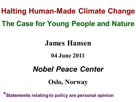 Halting Human-Made Climate Change The Case for Young People and Nature James Hansen 04 June 2011 Nobel Peace Center Oslo, Norway * Statements relating.
