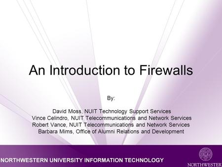 An Introduction to Firewalls By: David Moss, NUIT Technology Support Services Vince Celindro, NUIT Telecommunications and Network Services Robert Vance,