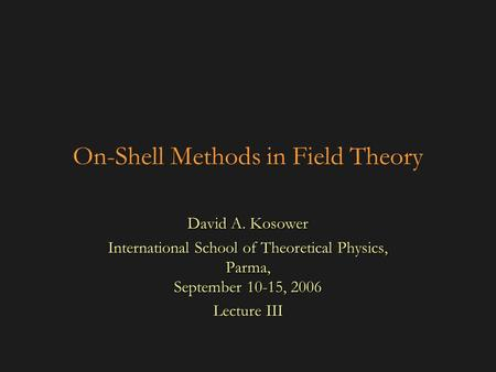 On-Shell Methods in Field Theory David A. Kosower International School of Theoretical Physics, Parma, September 10-15, 2006 Lecture III.