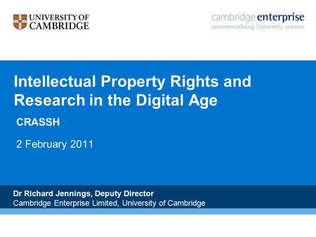 N Intellectual Property Rights and Research in the Digital Age CRASSH 2 February 2011 Dr Richard Jennings, Deputy Director Cambridge Enterprise Limited,