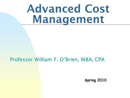 Advanced Cost Management Professor William F. O'Brien, MBA, CPA Spring 2010.