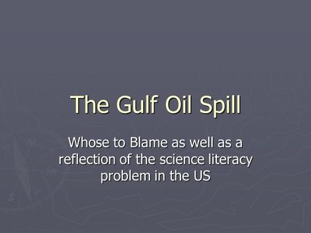The Gulf Oil Spill Whose to Blame as well as a reflection of the science literacy problem in the US.