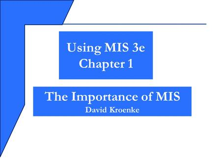 The Importance of MIS David Kroenke Using MIS 3e Chapter 1.