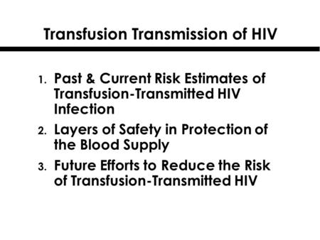 Transfusion Transmission of HIV 1. Past & Current Risk Estimates of Transfusion-Transmitted HIV Infection 2. Layers of Safety in Protection of the Blood.