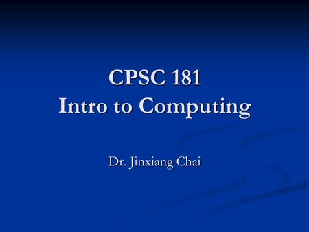 CPSC 181 Intro to Computing Dr. Jinxiang Chai. My Background Education: Education: - PhD: Carnegie Mellon University - PhD: Carnegie Mellon University.