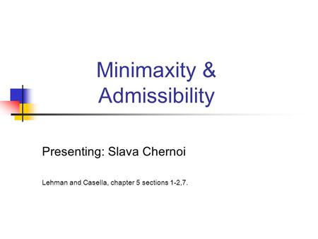 Minimaxity & Admissibility Presenting: Slava Chernoi Lehman and Casella, chapter 5 sections 1-2,7.