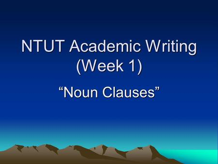 "NTUT Academic Writing (Week 1) ""Noun Clauses"". A NOUN CLAUSE is a dependent clause and is used as the object of an Introductory Verb (Statement: say,"