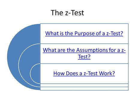 The z-Test What is the Purpose of a z-Test? What are the Assumptions for a z- Test? How Does a z-Test Work?