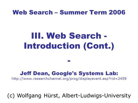 Web Search – Summer Term 2006 III. Web Search - Introduction (Cont.) - Jeff Dean, Google's Systems Lab: