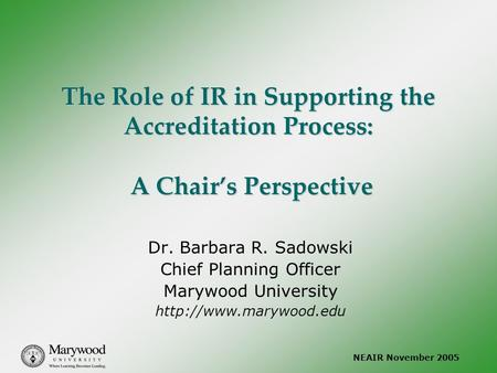 NEAIR November 2005 The Role of IR in Supporting the Accreditation Process: A Chair's Perspective Dr. Barbara R. Sadowski Chief Planning Officer Marywood.