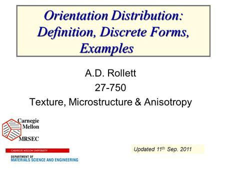Orientation Distribution: Definition, Discrete Forms, Examples A.D. Rollett 27-750 Texture, Microstructure & Anisotropy Updated 11 th Sep. 2011.
