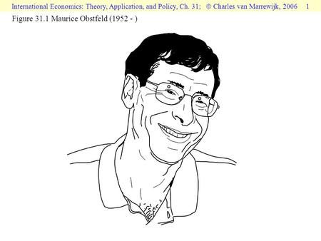 International Economics: Theory, Application, and Policy, Ch. 31;  Charles van Marrewijk, 2006 1 Figure 31.1 Maurice Obstfeld (1952 - )