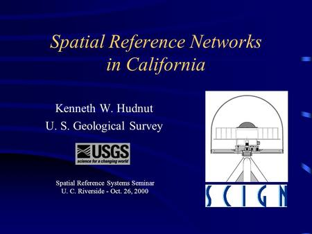 Spatial Reference Networks in California Kenneth W. Hudnut U. S. Geological Survey This presentation will probably involve audience discussion, which.