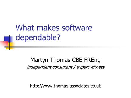 What makes software dependable? Martyn Thomas CBE FREng independent consultant / expert witness