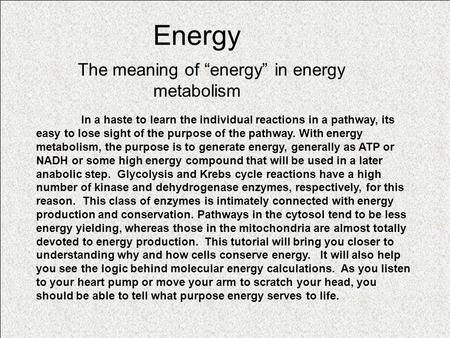 "Energy The meaning of ""energy"" in energy metabolism In a haste to learn the individual reactions in a pathway, its easy to lose sight of the purpose of."