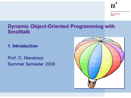 Dynamic Object-Oriented Programming with Smalltalk 1. Introduction Prof. O. Nierstrasz Summer Semester 2006.