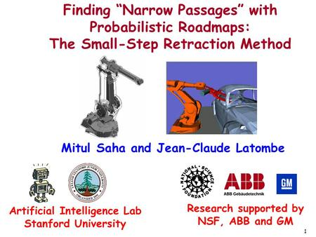 "1 Finding ""Narrow Passages"" with Probabilistic Roadmaps: The Small-Step Retraction Method Mitul Saha and Jean-Claude Latombe Research supported by NSF,"