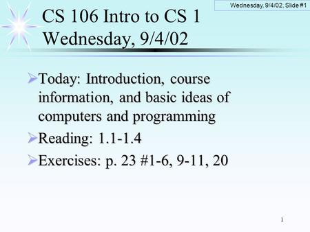 Wednesday, 9/4/02, Slide #1 1 CS 106 Intro to CS 1 Wednesday, 9/4/02  Today: Introduction, course information, and basic ideas of computers and programming.
