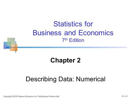 Copyright © 2010 Pearson Education, Inc. Publishing as Prentice Hall Ch. 2-1 Statistics for Business and Economics 7 th Edition Chapter 2 Describing Data: