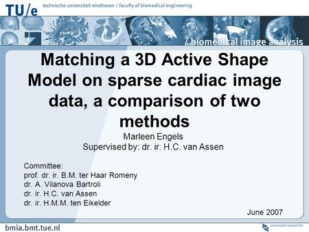 Matching a 3D Active Shape Model on sparse cardiac image data, a comparison of two methods Marleen Engels Supervised by: dr. ir. H.C. van Assen Committee:
