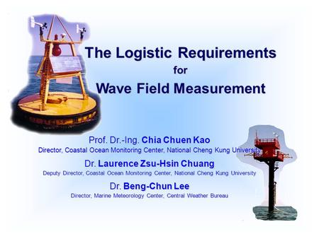 The Logistic Requirements for Wave Field Measurement Prof. Dr.-Ing. Chia Chuen Kao Director, Coastal Ocean Monitoring Center, National Cheng Kung University.