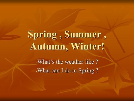 Spring, Summer, Autumn, Winter! -W-W-W-What's the weather like ? -W-W-W-What can I do in Spring ?
