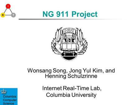 NG 911 Project Wonsang Song, Jong Yul Kim, and Henning Schulzrinne Internet Real-Time Lab, Columbia University.