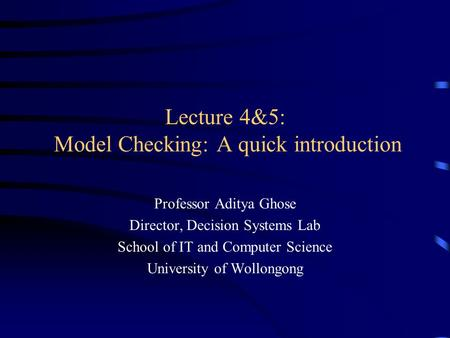 Lecture 4&5: Model Checking: A quick introduction Professor Aditya Ghose Director, Decision Systems Lab School of IT and Computer Science University of.